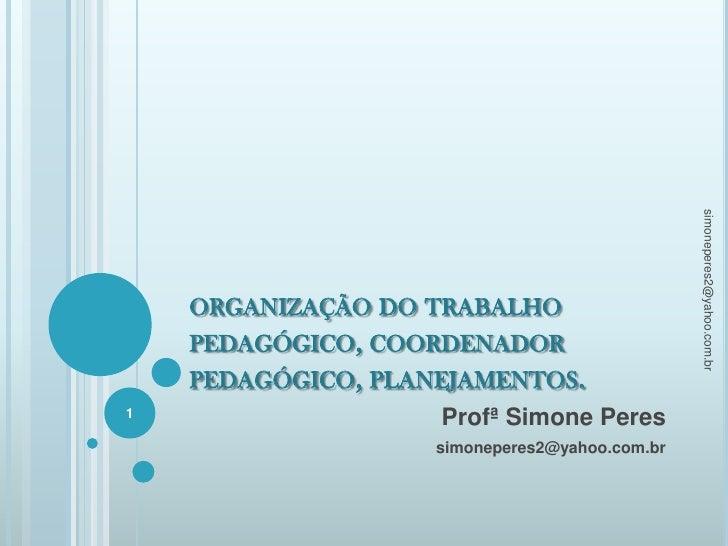 organização do trabalho pedagógico, coordenador pedagógico, planejamentos.<br />Profª Simone Peres<br />simoneperes2@yahoo...
