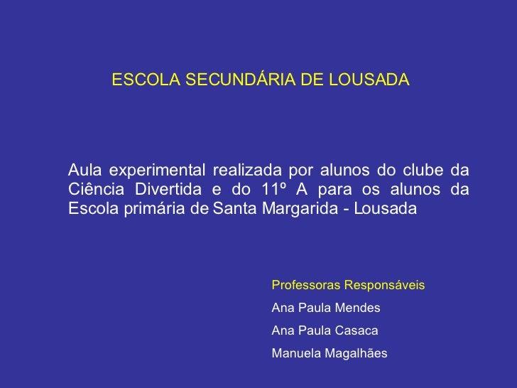 ESCOLA SECUNDÁRIA DE LOUSADA Aula experimental realizada por alunos do clube da Ciência Divertida e do 11º A para os aluno...