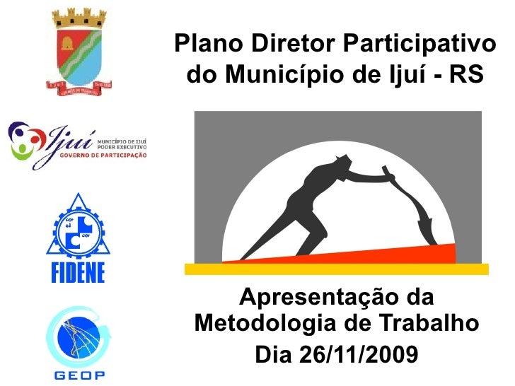 Plano Diretor Participativo do Município de Ijuí - RS Apresentação da Metodologia de Trabalho Dia 26/11/2009
