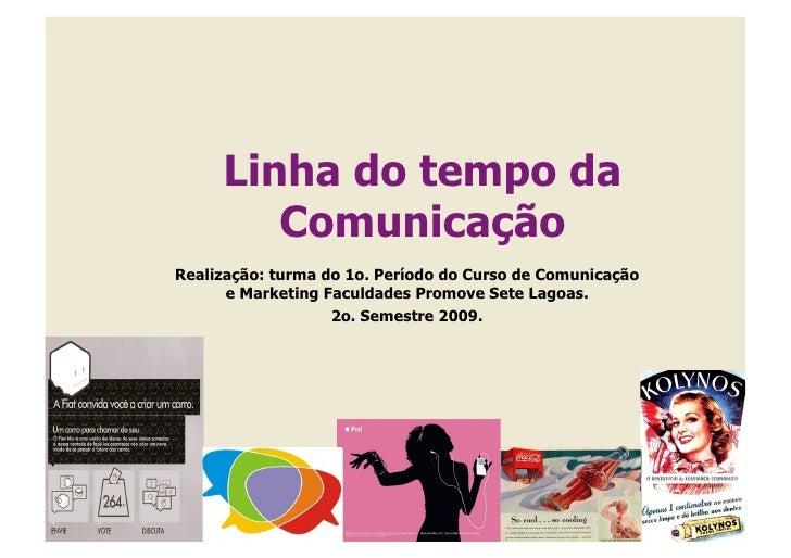 Linha do tempo da         Comunicação Realização: turma do 1o. Período do Curso de Comunicação       e Marketing Faculdade...