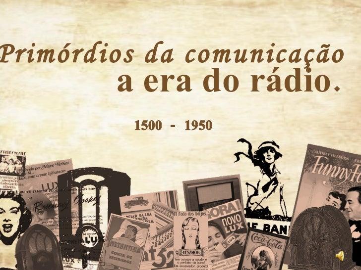 Primórdios da comunicação a era do rádio. 1500 - 1950