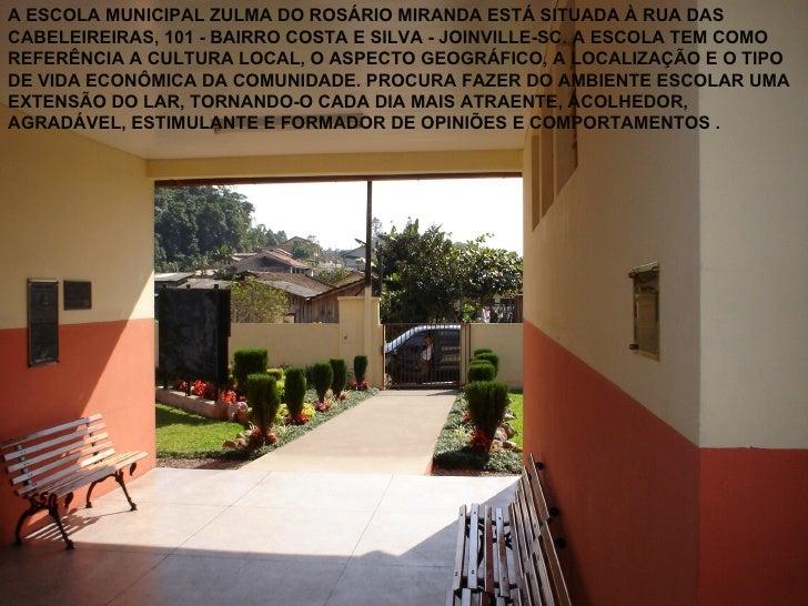 A ESCOLA MUNICIPAL ZULMA DO ROSÁRIO MIRANDA ESTÁ SITUADA À RUA DASCABELEIREIRAS, 101 - BAIRRO COSTA E SILVA - JOINVILLE-SC...