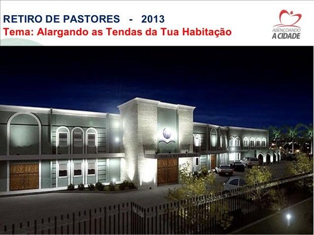 RETIRO DE PASTORES - 2013Tema: Alargando as Tendas da Tua Habitação