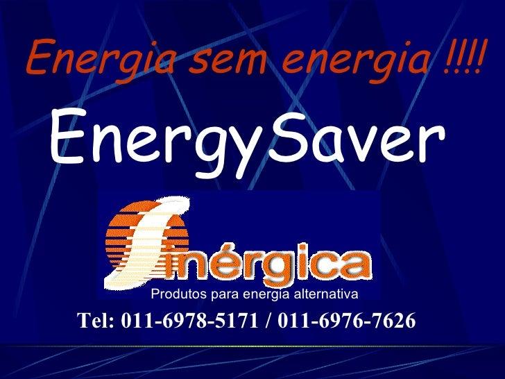 Energia sem energia !!!! EnergySaver Produtos para energia alternativa Tel: 011-6978-5171 / 011-6976-7626