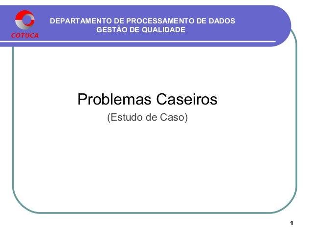 DEPARTAMENTO DE PROCESSAMENTO DE DADOS GESTÃO DE QUALIDADE Problemas Caseiros (Estudo de Caso) 1