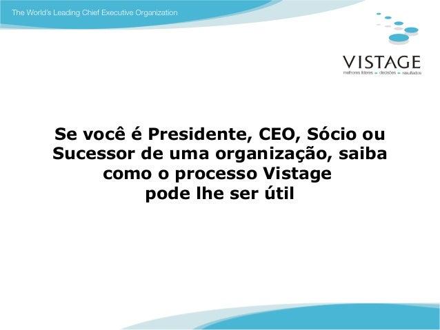 Se você é Presidente, CEO, Sócio ouSucessor de uma organização, saiba     como o processo Vistage          pode lhe ser útil
