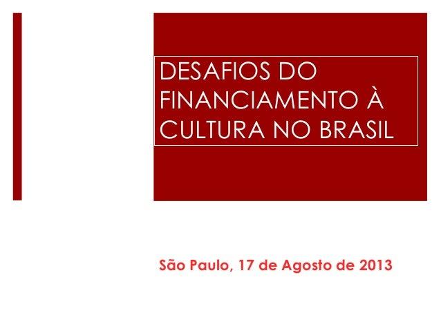 DESAFIOS DO FINANCIAMENTO À CULTURA NO BRASIL São Paulo, 17 de Agosto de 2013