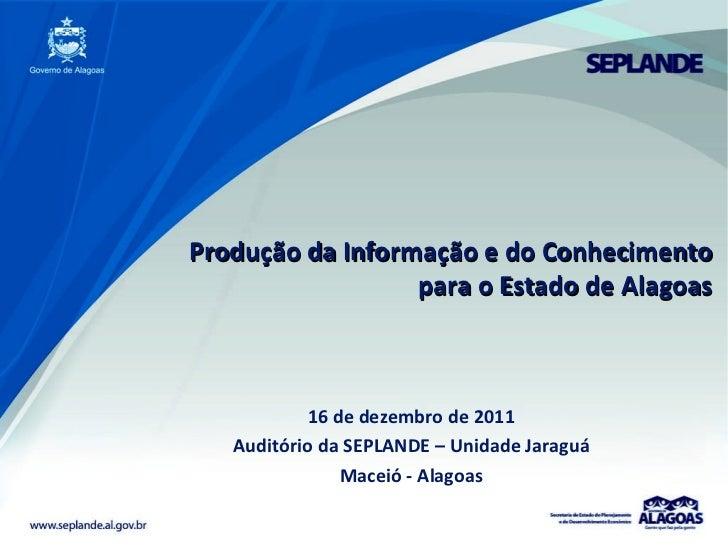 Produção da Informação e do Conhecimento para o Estado de Alagoas 16 de dezembro de 2011 Auditório da SEPLANDE – Unidade J...