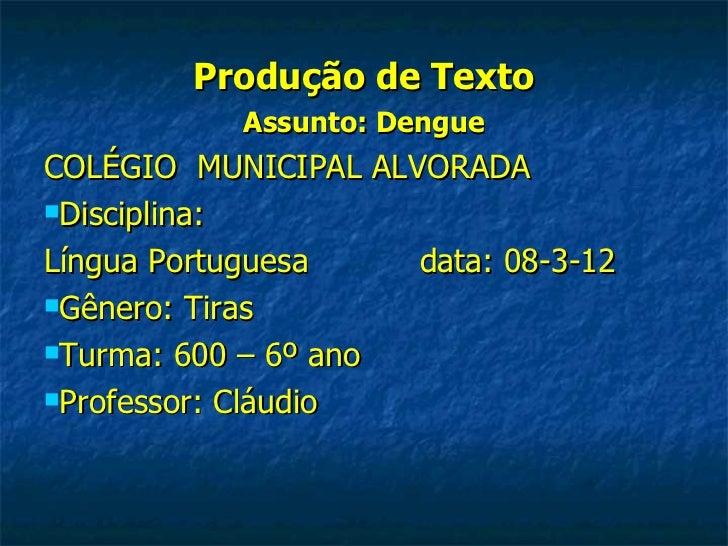 Produção de Texto           Assunto: DengueCOLÉGIO MUNICIPAL ALVORADADisciplina:Língua Portuguesa    data: 08-3-12Gênero...