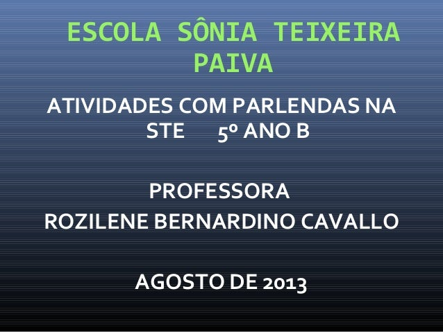 ESCOLA SÔNIA TEIXEIRA PAIVA ATIVIDADES COM PARLENDAS NA STE 5º ANO B PROFESSORA ROZILENE BERNARDINO CAVALLO AGOSTO DE 2013