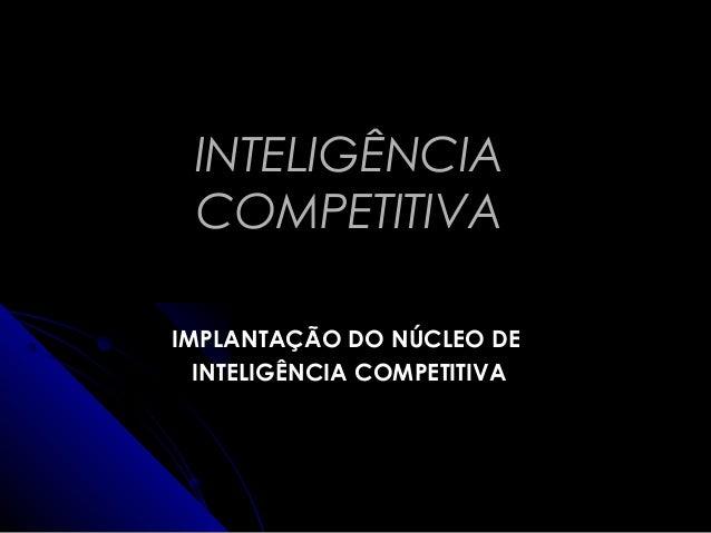 INTELIGÊNCIAINTELIGÊNCIA COMPETITIVACOMPETITIVA IMPLANTAÇÃO DO NÚCLEO DEIMPLANTAÇÃO DO NÚCLEO DE INTELIGÊNCIA COMPETITIVAI...