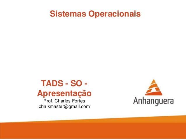 Sistemas Operacionais  TADS - SO Apresentação Prof. Charles Fortes chalkmaster@gmail.com