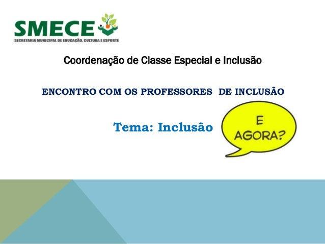 Coordenação de Classe Especial e Inclusão ENCONTRO COM OS PROFESSORES DE INCLUSÃO Tema: Inclusão