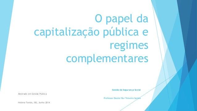 O papel da capitalização pública e regimes complementares Gestão da Segurança Social Mestrado em Gestão Pública Professor ...