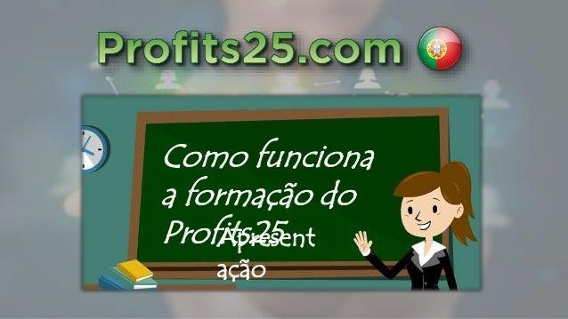 Como funciona a formação do Profits25Apresent ação