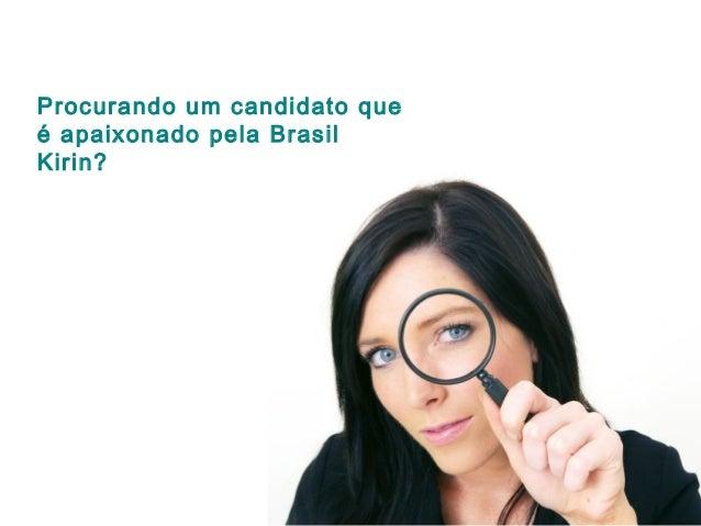 Procurando um candidato que é apaixonado pela Brasil Kirin?
