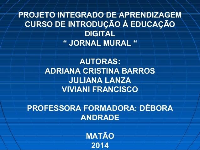 """PROJETO INTEGRADO DE APRENDIZAGEM CURSO DE INTRODUÇÃO À EDUCAÇÃO DIGITAL """" JORNAL MURAL """" AUTORAS: ADRIANA CRISTINA BARROS..."""