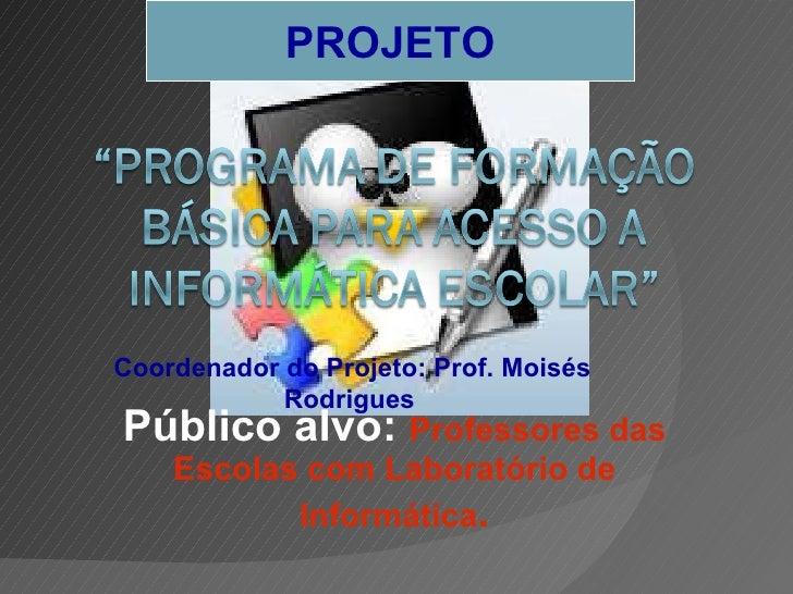 Público alvo:  Professores das Escolas com Laboratório de Informática . PROJETO Coordenador do Projeto: Prof. Moisés Rodri...