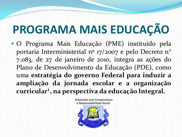 PROGRAMA MAIS EDUCAÇÃO  O Programa Mais Educação (PME) instituído pela  portaria Interministerial nº 17/2007 e pelo Decre...