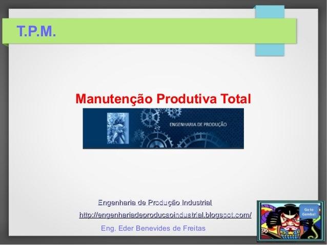 T.P.M. Manutenção Produtiva Total Engenharia de Produção IndustrialEngenharia de Produção Industrial http://engenhariadepr...