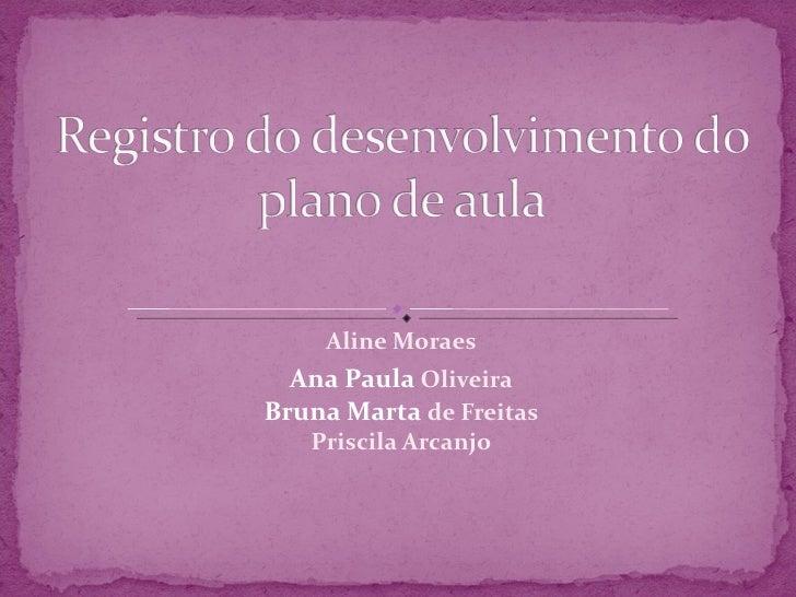 Aline Moraes Ana Paula  Oliveira Bruna Marta  de Freitas Priscila Arcanjo