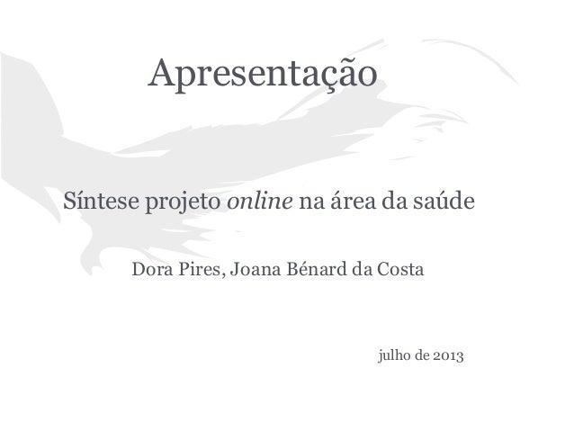 Apresentação  Síntese projeto online na área da saúde Dora Pires, Joana Bénard da Costa  julho de 2013