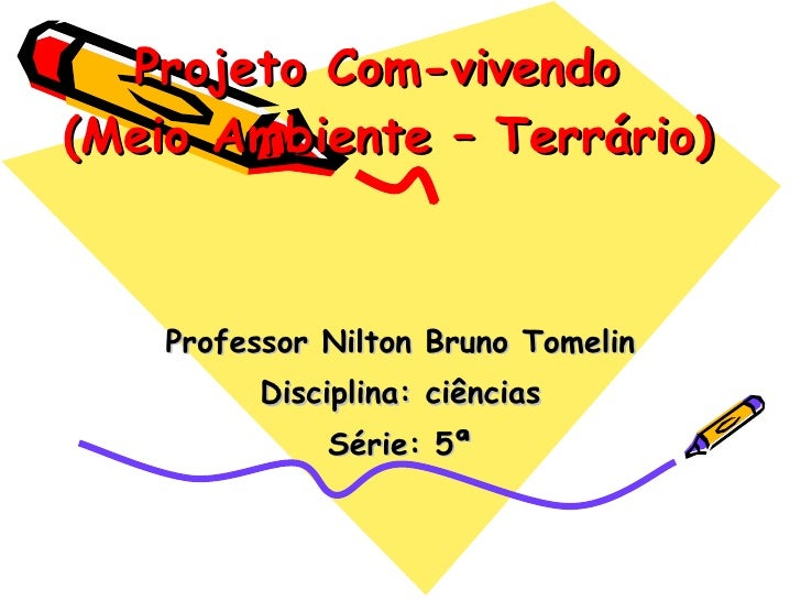 Projeto Com-vivendo  (Meio Ambiente – Terrário) Professor Nilton Bruno Tomelin Disciplina: ciências Série: 5ª