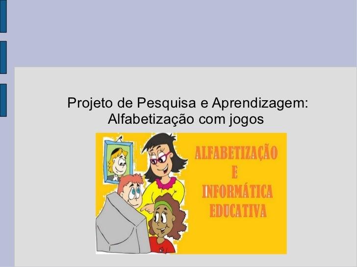 Projeto de Pesquisa e Aprendizagem: Alfabetização com jogos