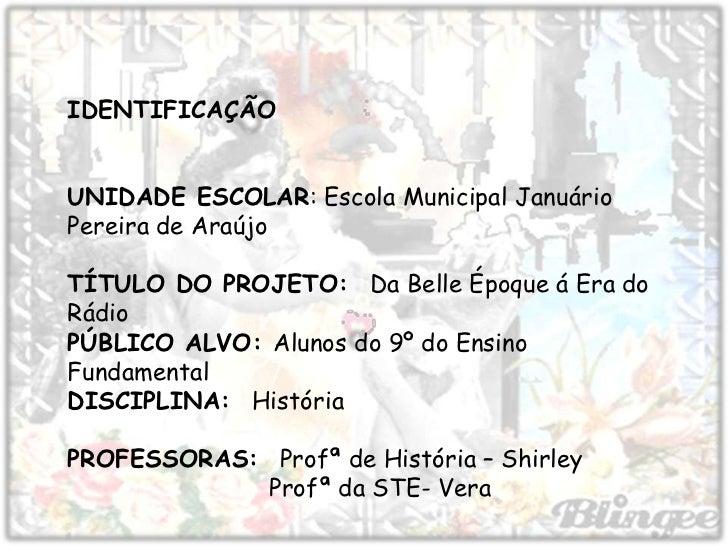 IDENTIFICAÇÃOUNIDADE ESCOLAR: Escola Municipal JanuárioPereira de AraújoTÍTULO DO PROJETO: Da Belle Époque á Era doRádioPÚ...
