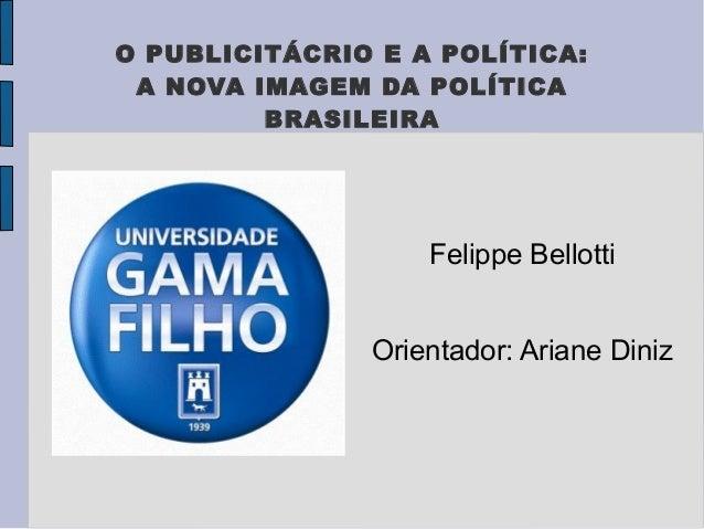 O PUBLICITÁCRIO E A POLÍTICA: A NOVA IMAGEM DA POLÍTICA         BRASILEIRA                   Felippe Bellotti             ...