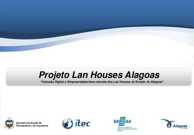 """Projeto Lan Houses Alagoas """"Inclusão Digital e Empreendedorismo através das Lan Houses do Estado de Alagoas"""" Secretaria de..."""