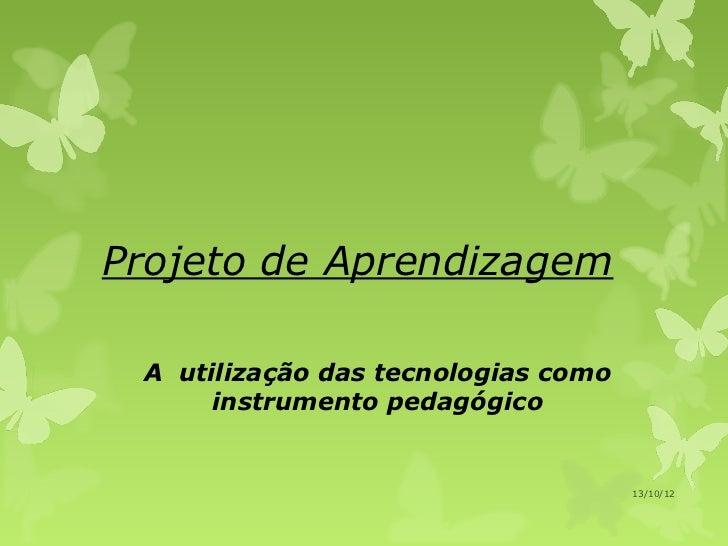Projeto de Aprendizagem A utilização das tecnologias como      instrumento pedagógico                                     ...