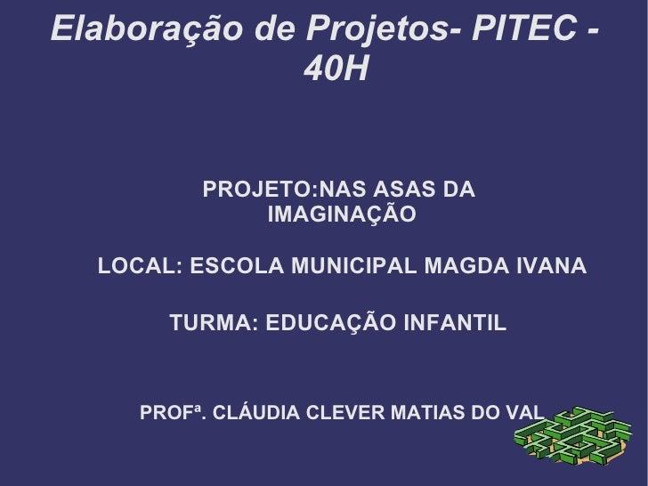 Elaboração de Projetos- PITEC -              40H          PROJETO:NAS ASAS DA              IMAGINAÇÃO  LOCAL: ESCOLA MUNIC...