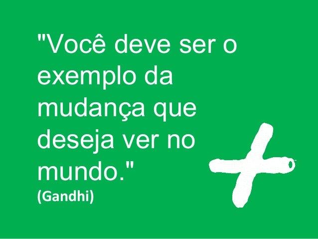 """""""Você deve ser o exemplo da mudança que deseja ver no mundo."""" (Gandhi)"""