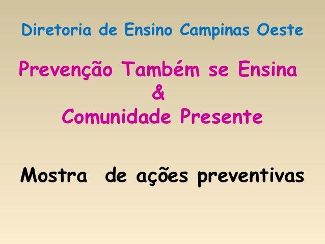 Diretoria de Ensino Campinas OestePrevenção Também se Ensina            &    Comunidade PresenteMostra de ações preventivas
