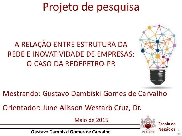 Escola de Negócios Gustavo Dambiski Gomes de Carvalho /18 Projeto de pesquisa A RELAÇÃO ENTRE ESTRUTURA DA REDE E INOVATIV...