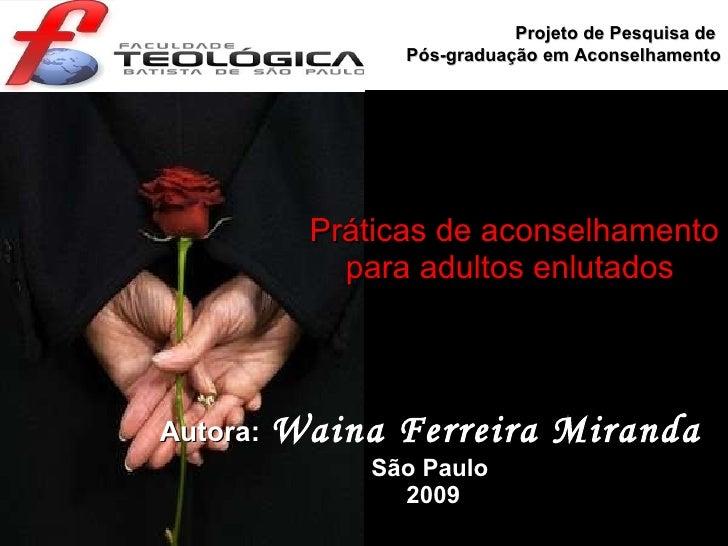 Práticas de aconselhamento para adultos enlutados  Autora:   Waina Ferreira Miranda São Paulo 2009 Projeto de Pesquisa de ...