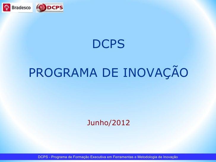 DCPSPROGRAMA DE INOVAÇÃO                            Junho/2012 DCPS - Programa de Formação Executiva em Ferramentas e Meto...