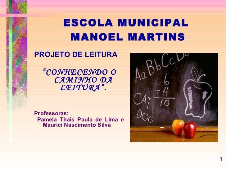 "ESCOLA MUNICIPAL  MANOEL MARTINS <ul><li>PROJETO DE LEITURA </li></ul><ul><li>"" CONHECENDO O CAMINHO DA LEITURA"". </li></u..."
