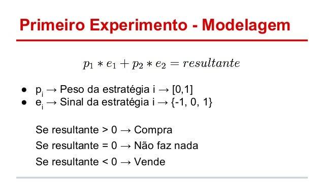 Primeiro Experimento - Modelagem  ● pi → Peso da estratégia i → [0,1]  ● ei → Sinal da estratégia i → {-1, 0, 1}  Se resul...