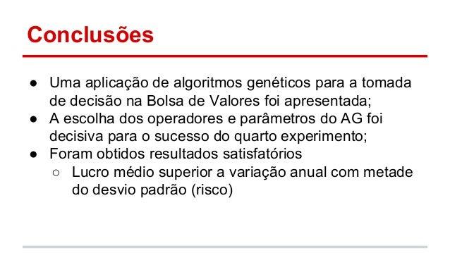 Conclusões  ● Uma aplicação de algoritmos genéticos para a tomada  de decisão na Bolsa de Valores foi apresentada;  ● A es...