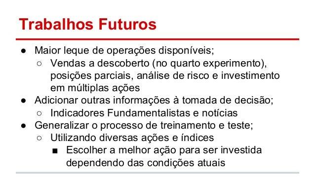 Trabalhos Futuros  ● Maior leque de operações disponíveis;  ○ Vendas a descoberto (no quarto experimento),  posições parci...