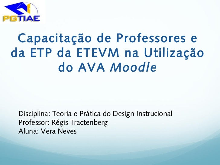 Capacitação de Professores eda ETP da ETEVM na Utilização       do AVA Moodle Disciplina: Teoria e Prática do Design Instr...