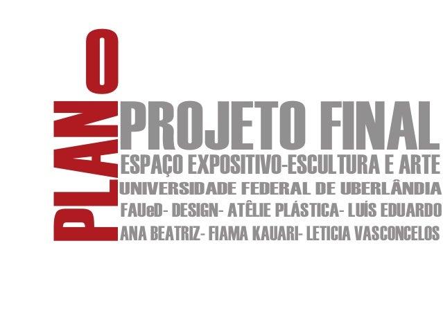 OPLAN PROJETO FINAL     ESPAÇO EXPOSITIVO-ESCULTURA E ARTE     UNIVERSIDADE FEDERAL DE UBERLÂNDIA     FAUeD- DESIGN- ATÊLI...