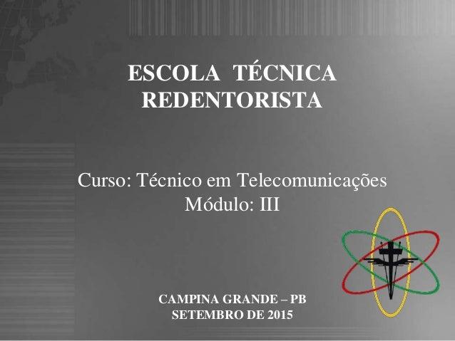 ESCOLA TÉCNICA REDENTORISTA Curso: Técnico em Telecomunicações Módulo: III CAMPINA GRANDE – PB SETEMBRO DE 2015