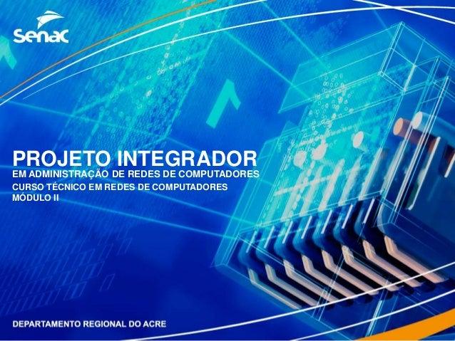 PROJETO INTEGRADOR EM ADMINISTRAÇÃO DE REDES DE COMPUTADORES CURSO TÉCNICO EM REDES DE COMPUTADORES MÓDULO II