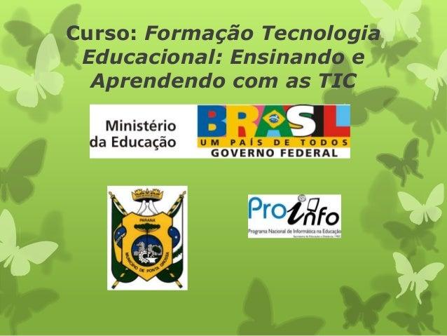 Curso: Formação Tecnologia Educacional: Ensinando e  Aprendendo com as TIC