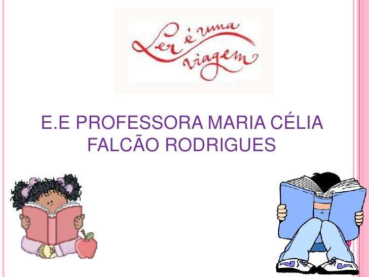 E.E PROFESSORA MARIA CÉLIA     FALCÃO RODRIGUES