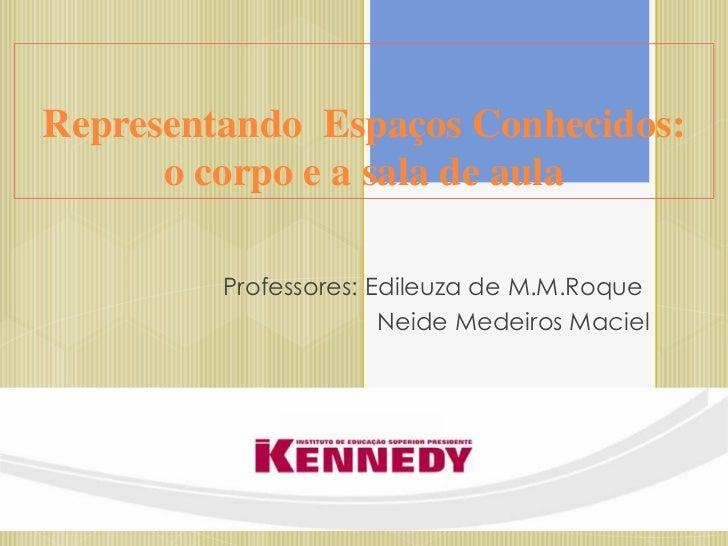 Representando Espaços Conhecidos:      o corpo e a sala de aula         Professores: Edileuza de M.M.Roque                ...
