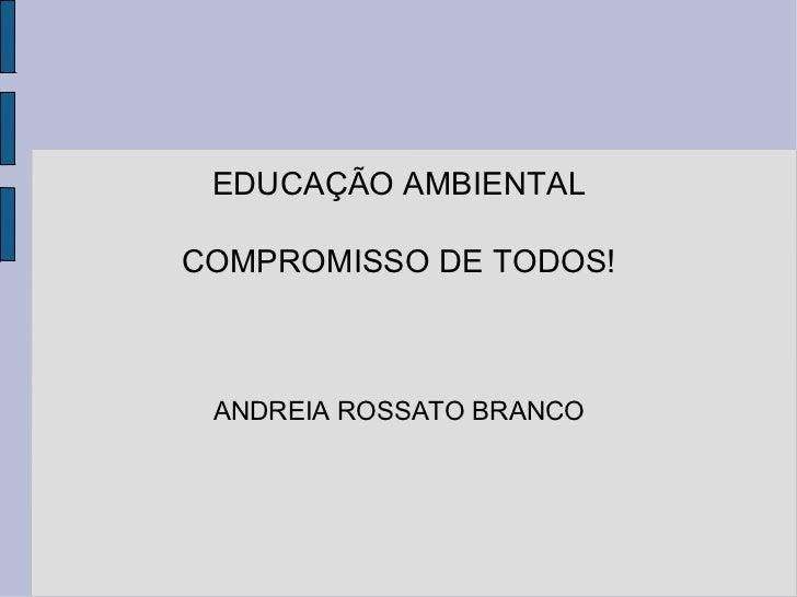 EDUCAÇÃO AMBIENTAL COMPROMISSO DE TODOS! ANDREIA ROSSATO BRANCO